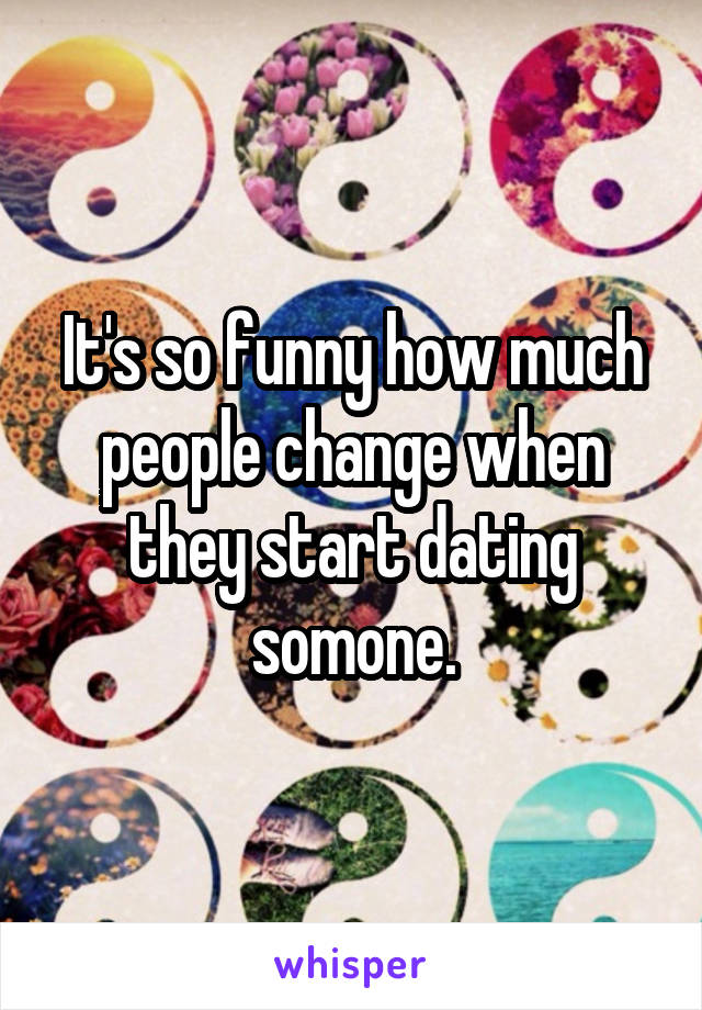 It's so funny how much people change when they start dating somone.