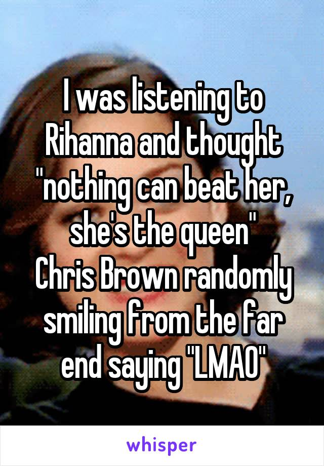 """I was listening to Rihanna and thought """"nothing can beat her, she's the queen"""" Chris Brown randomly smiling from the far end saying """"LMAO"""""""