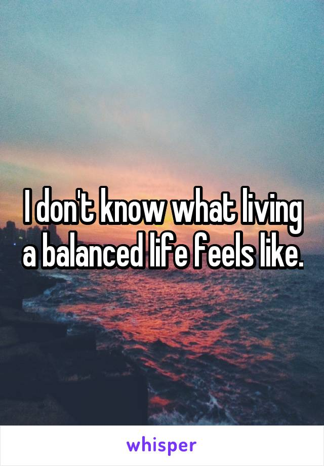 I don't know what living a balanced life feels like.