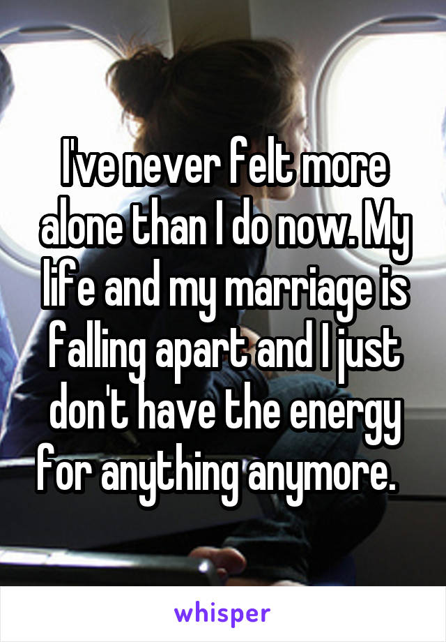 I've never felt more alone than I do now. My life and my marriage is falling apart and I just don't have the energy for anything anymore.