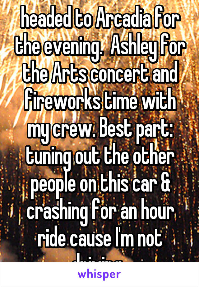 headed to Arcadia for the evening.  Ashley for the Arts concert and fireworks time with my crew. Best part: tuning out the other people on this car & crashing for an hour ride cause I'm not driving.