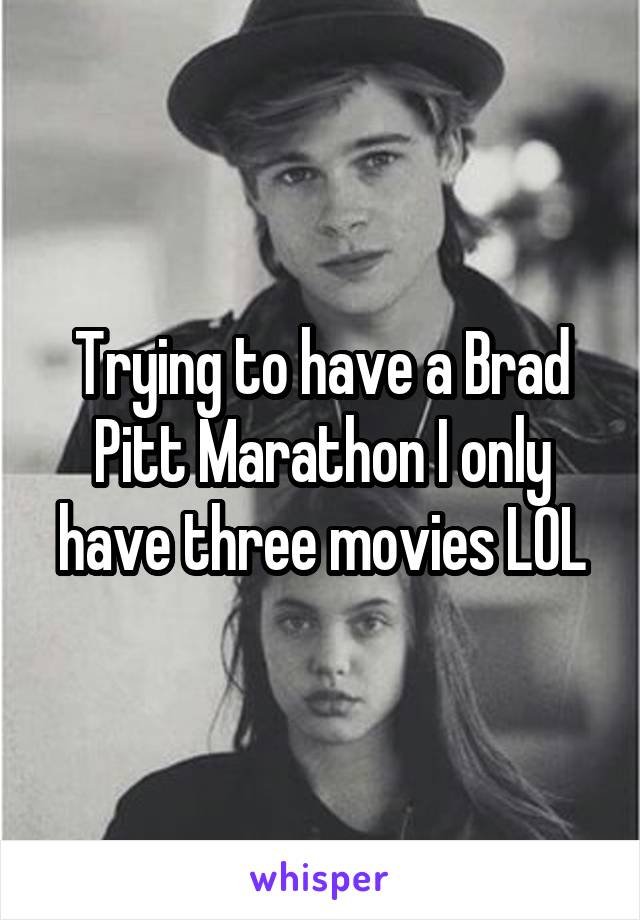 Trying to have a Brad Pitt Marathon I only have three movies LOL