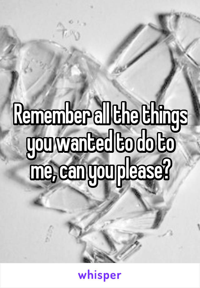 Remember all the things you wanted to do to me, can you please?