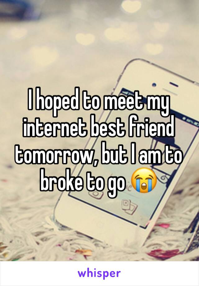 I hoped to meet my internet best friend tomorrow, but I am to broke to go 😭