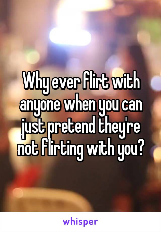 Why ever flirt with anyone when you can just pretend they're not flirting with you?