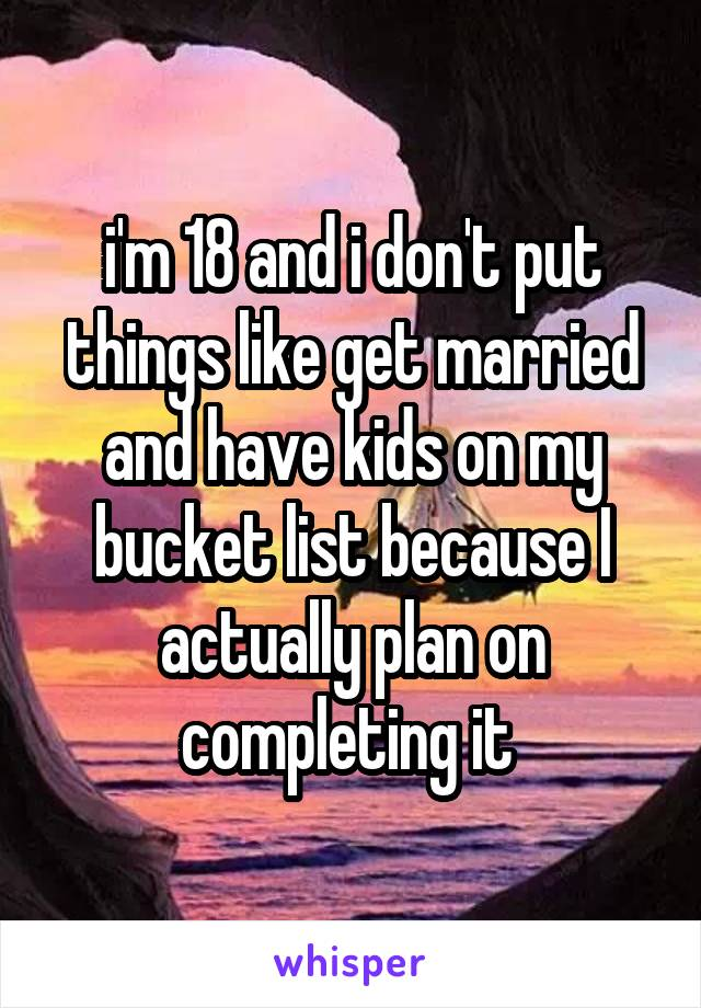 i'm 18 and i don't put things like get married and have kids on my bucket list because I actually plan on completing it