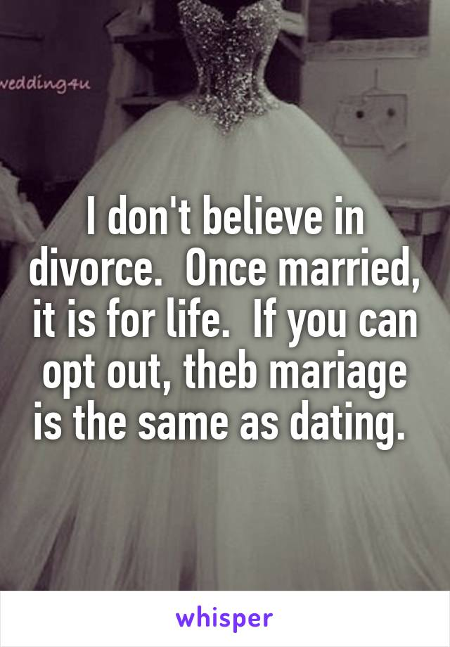 I don't believe in divorce.  Once married, it is for life.  If you can opt out, theb mariage is the same as dating.