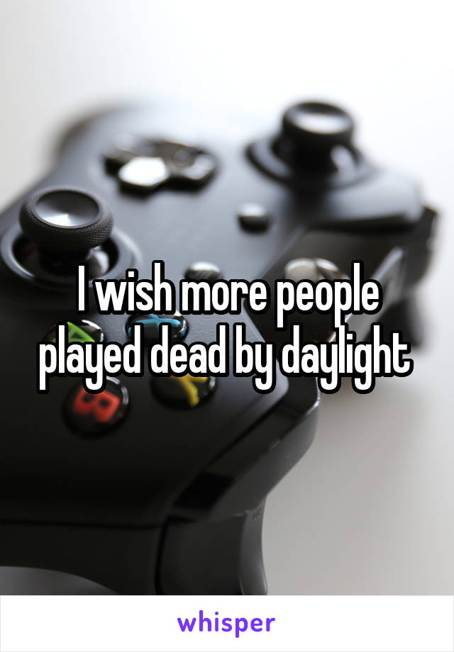 I wish more people played dead by daylight