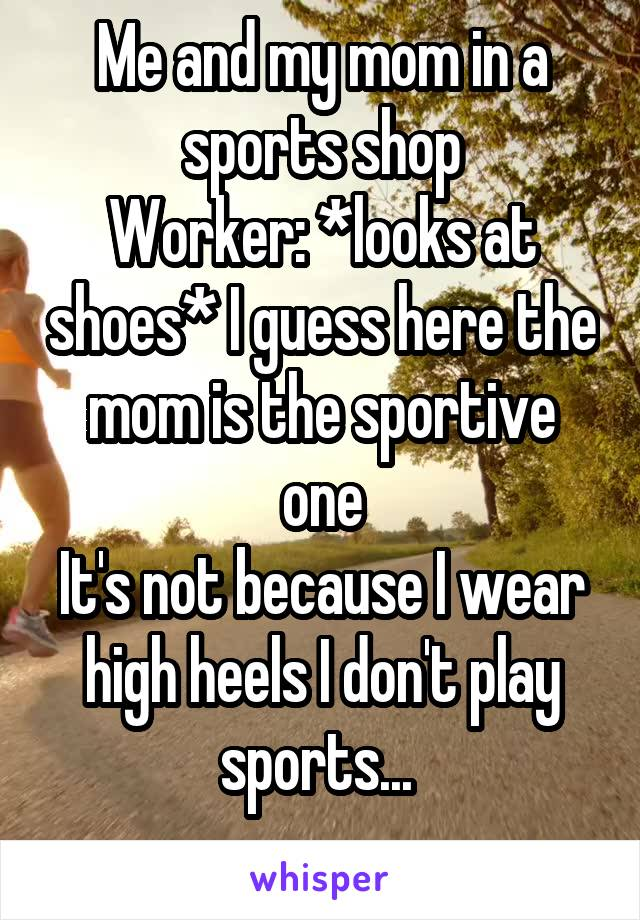 Me and my mom in a sports shop Worker: *looks at shoes* I guess here the mom is the sportive one It's not because I wear high heels I don't play sports...