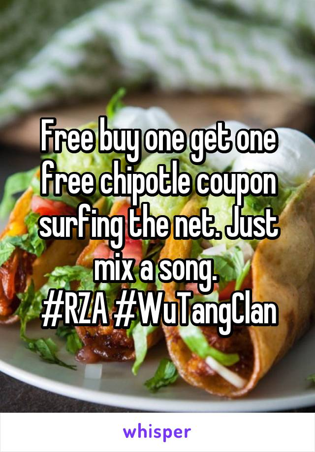 Free buy one get one free chipotle coupon surfing the net. Just mix a song.  #RZA #WuTangClan