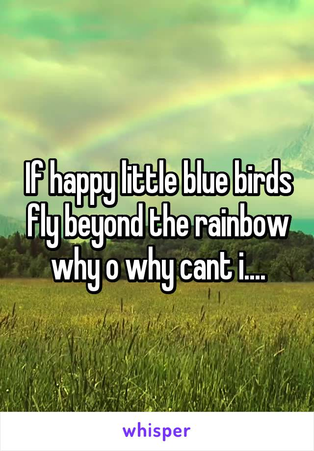 If happy little blue birds fly beyond the rainbow why o why cant i....