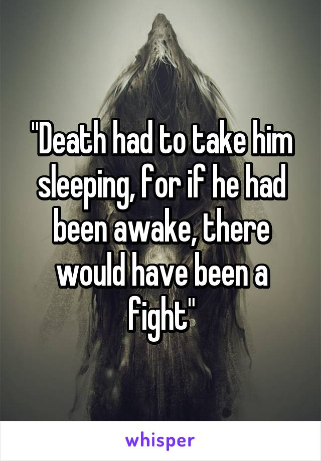 """""""Death had to take him sleeping, for if he had been awake, there would have been a fight"""""""