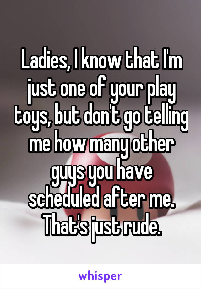 Ladies, I know that I'm just one of your play toys, but don't go telling me how many other guys you have scheduled after me. That's just rude.