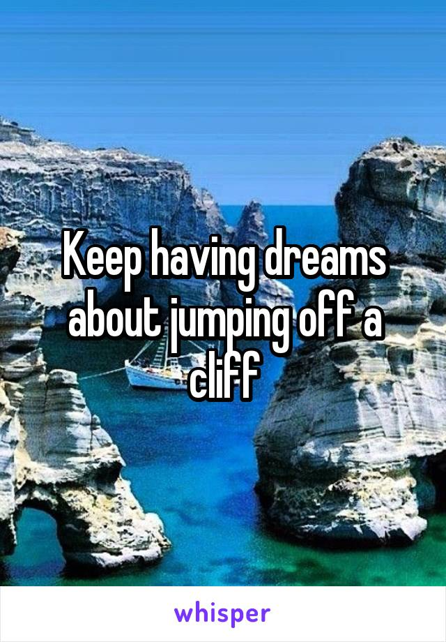 Keep having dreams about jumping off a cliff