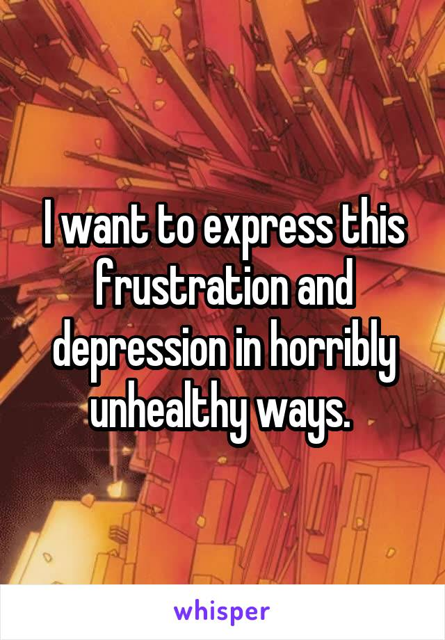I want to express this frustration and depression in horribly unhealthy ways.