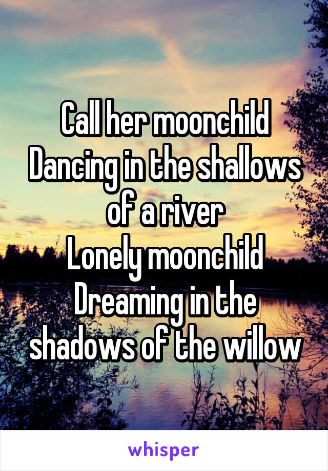 Call her moonchild Dancing in the shallows of a river Lonely moonchild Dreaming in the shadows of the willow