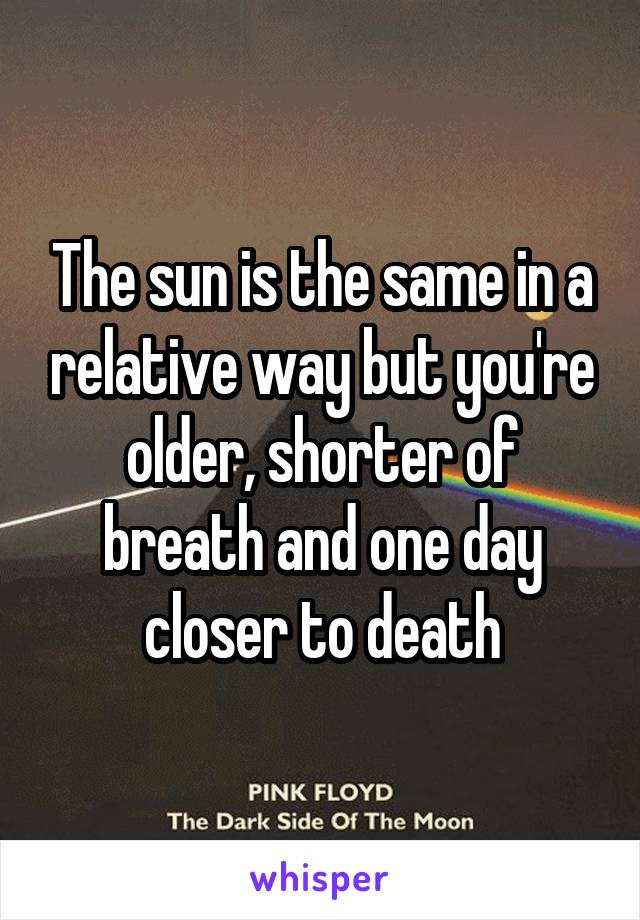 The sun is the same in a relative way but you're older, shorter of breath and one day closer to death