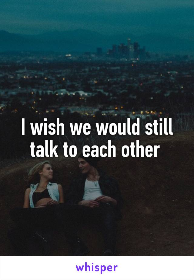 I wish we would still talk to each other