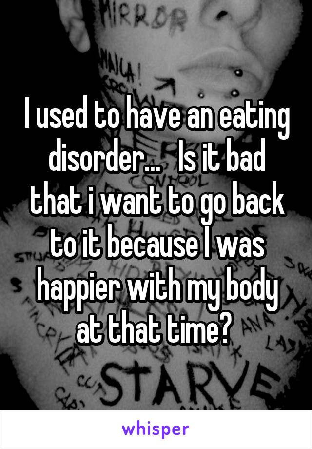 I used to have an eating disorder...   Is it bad that i want to go back to it because I was happier with my body at that time?