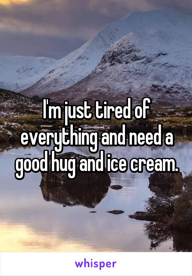 I'm just tired of everything and need a good hug and ice cream.