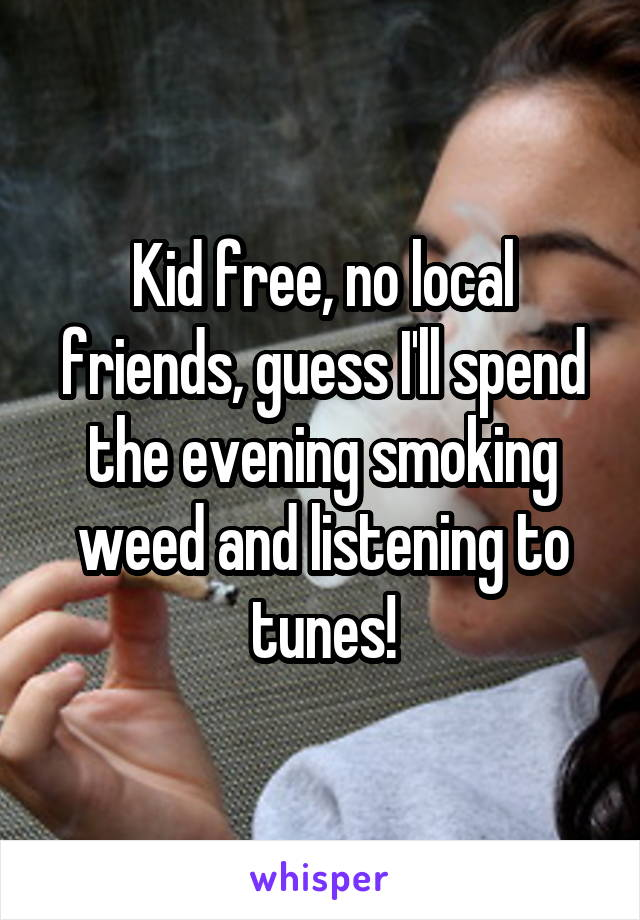 Kid free, no local friends, guess I'll spend the evening smoking weed and listening to tunes!