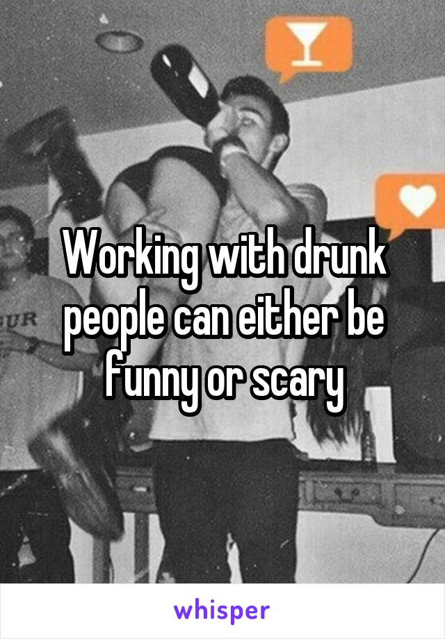 Working with drunk people can either be funny or scary