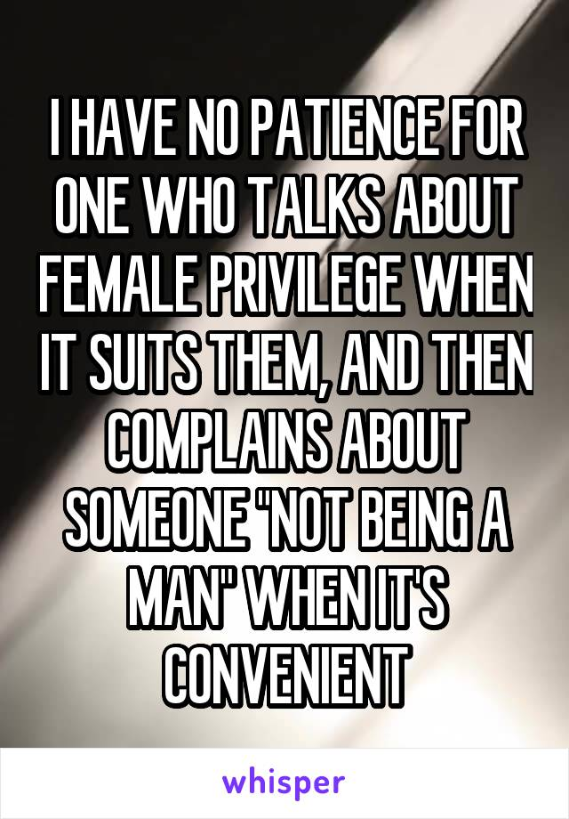 """I HAVE NO PATIENCE FOR ONE WHO TALKS ABOUT FEMALE PRIVILEGE WHEN IT SUITS THEM, AND THEN COMPLAINS ABOUT SOMEONE """"NOT BEING A MAN"""" WHEN IT'S CONVENIENT"""