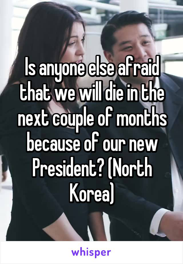 Is anyone else afraid that we will die in the next couple of months because of our new President? (North Korea)