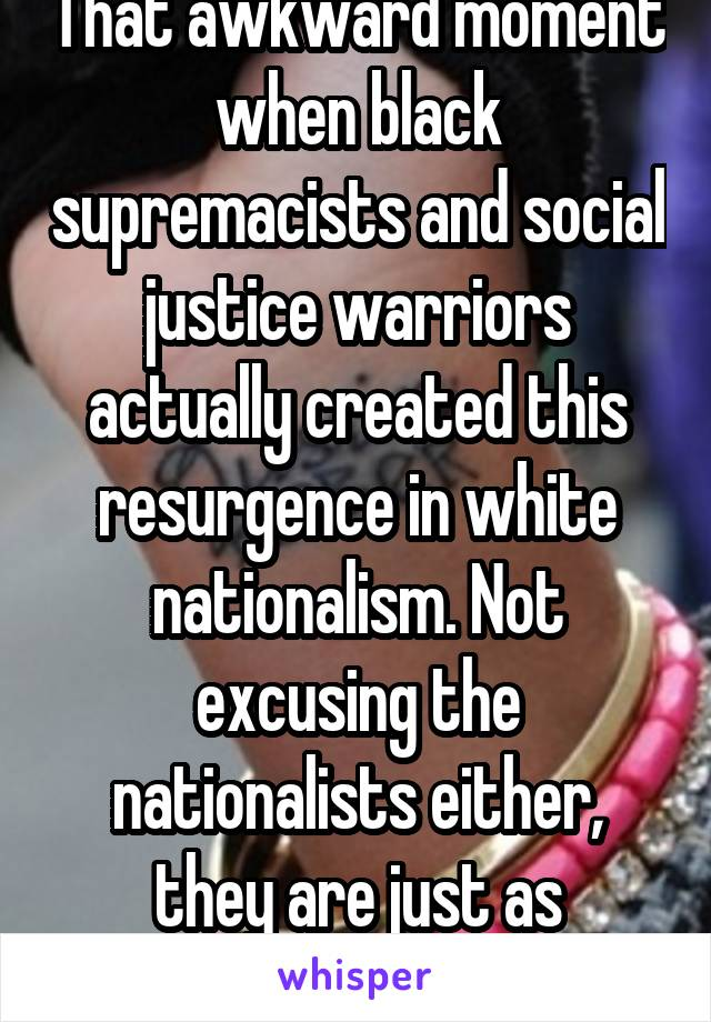 That awkward moment when black supremacists and social justice warriors actually created this resurgence in white nationalism. Not excusing the nationalists either, they are just as retarded
