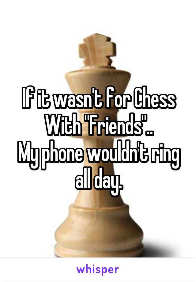 "If it wasn't for Chess With ""Friends"".. My phone wouldn't ring all day."