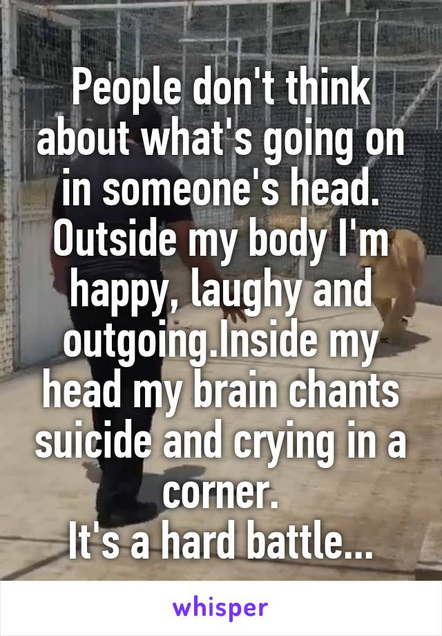 People don't think about what's going on in someone's head. Outside my body I'm happy, laughy and outgoing.Inside my head my brain chants suicide and crying in a corner. It's a hard battle...
