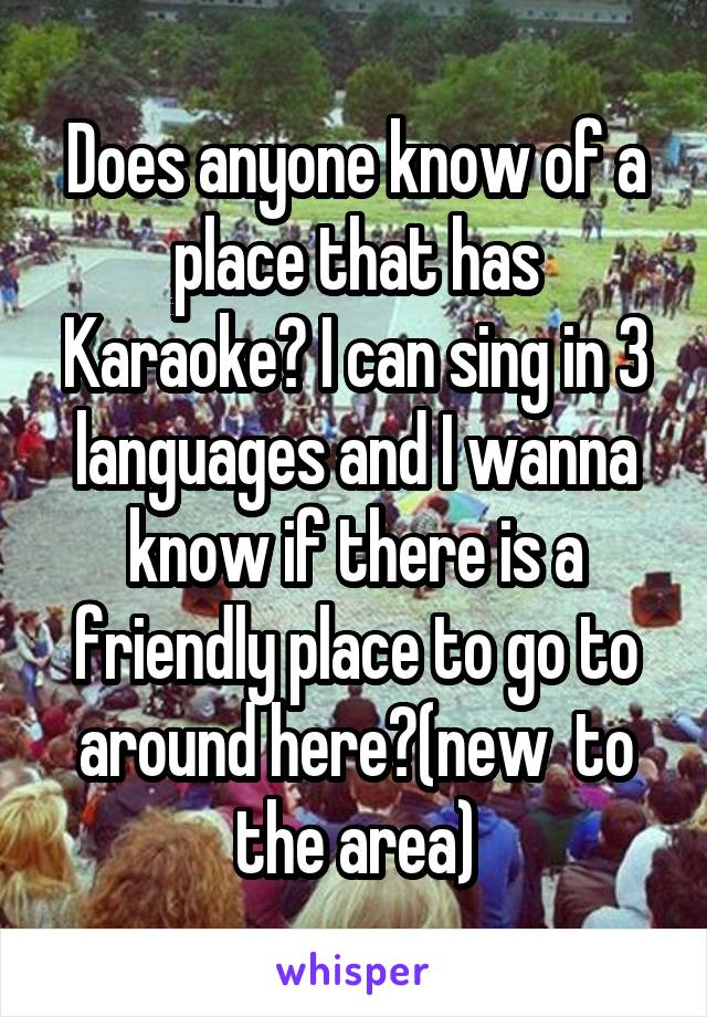 Does anyone know of a place that has Karaoke? I can sing in 3 languages and I wanna know if there is a friendly place to go to around here?(new  to the area)