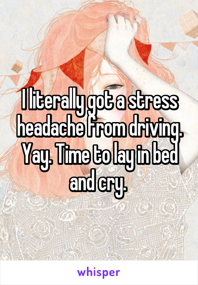 I literally got a stress headache from driving. Yay. Time to lay in bed and cry.