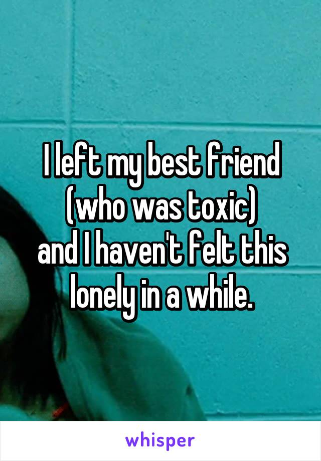 I left my best friend (who was toxic) and I haven't felt this lonely in a while.