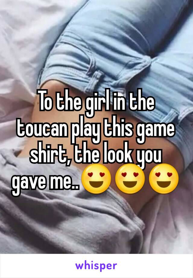To the girl in the toucan play this game shirt, the look you gave me..😍😍😍