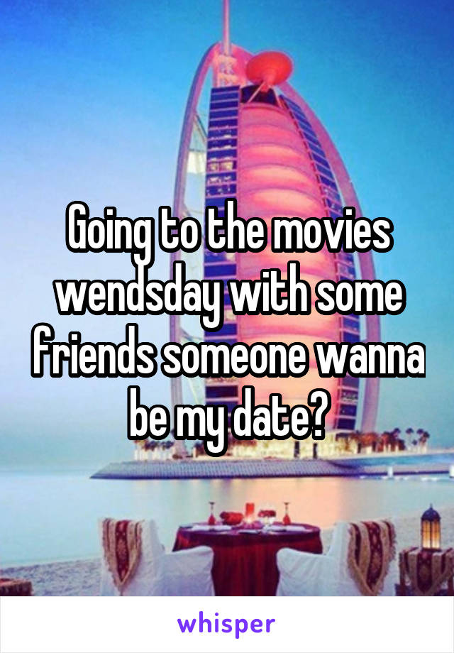 Going to the movies wendsday with some friends someone wanna be my date?