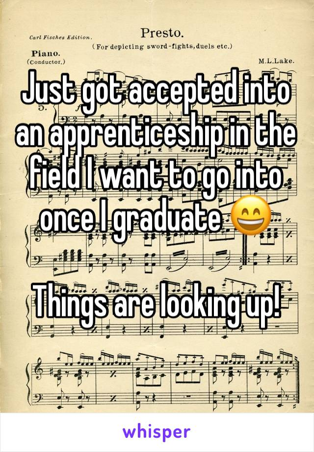 Just got accepted into an apprenticeship in the field I want to go into once I graduate 😄  Things are looking up!