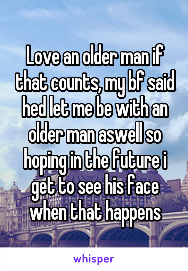 Love an older man if that counts, my bf said hed let me be with an older man aswell so hoping in the future i get to see his face when that happens