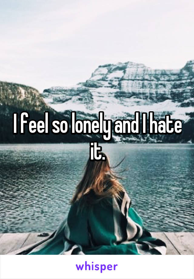 I feel so lonely and I hate it.