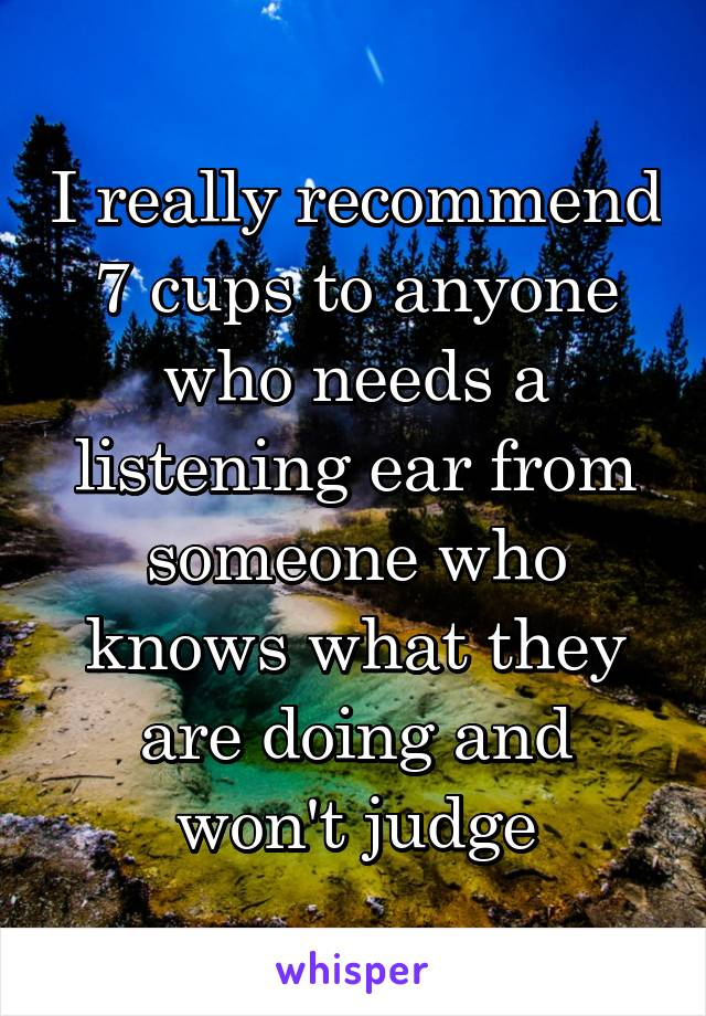 I really recommend 7 cups to anyone who needs a listening ear from someone who knows what they are doing and won't judge