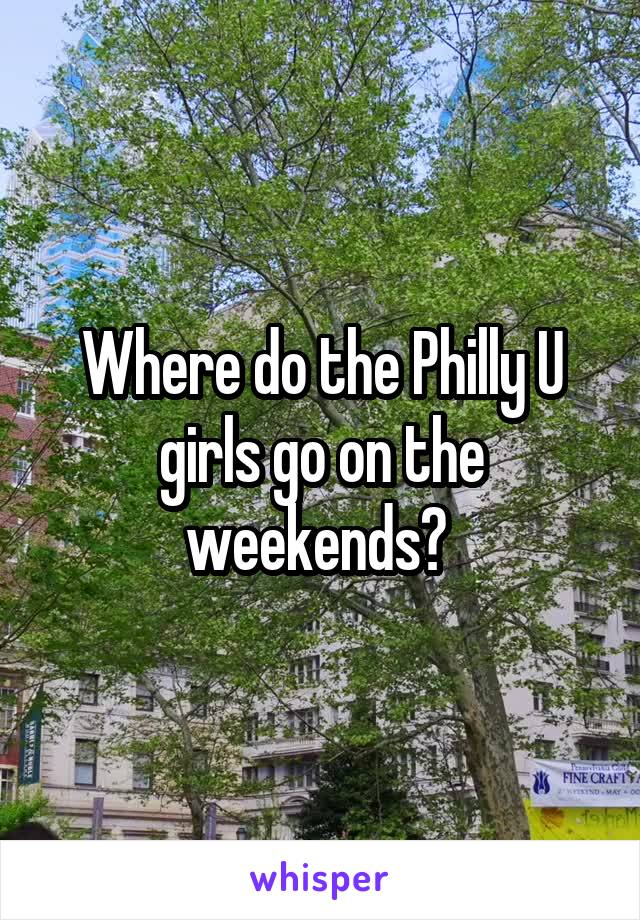 Where do the Philly U girls go on the weekends?