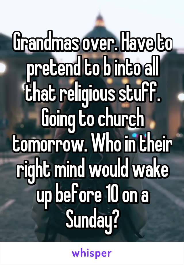 Grandmas over. Have to pretend to b into all that religious stuff. Going to church tomorrow. Who in their right mind would wake up before 10 on a Sunday?