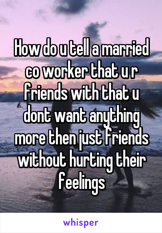 How do u tell a married co worker that u r friends with that u dont want anything more then just friends without hurting their feelings