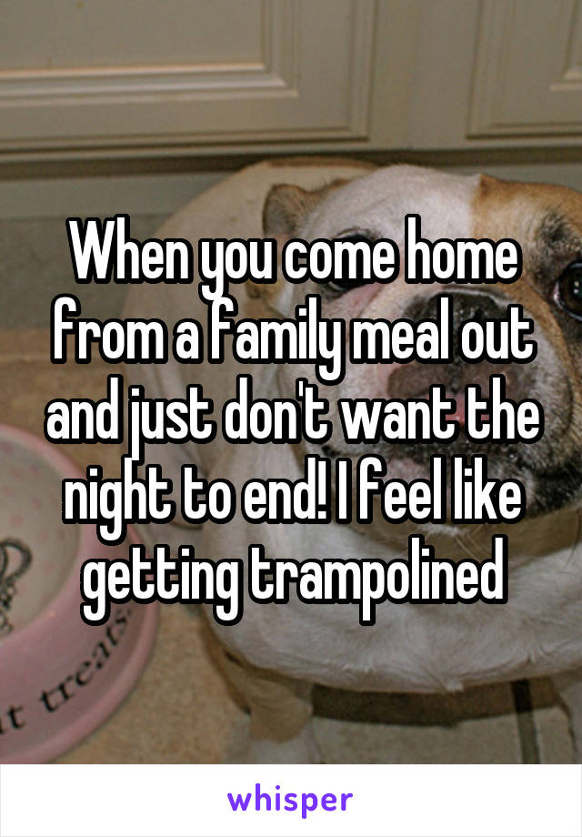 When you come home from a family meal out and just don't want the night to end! I feel like getting trampolined
