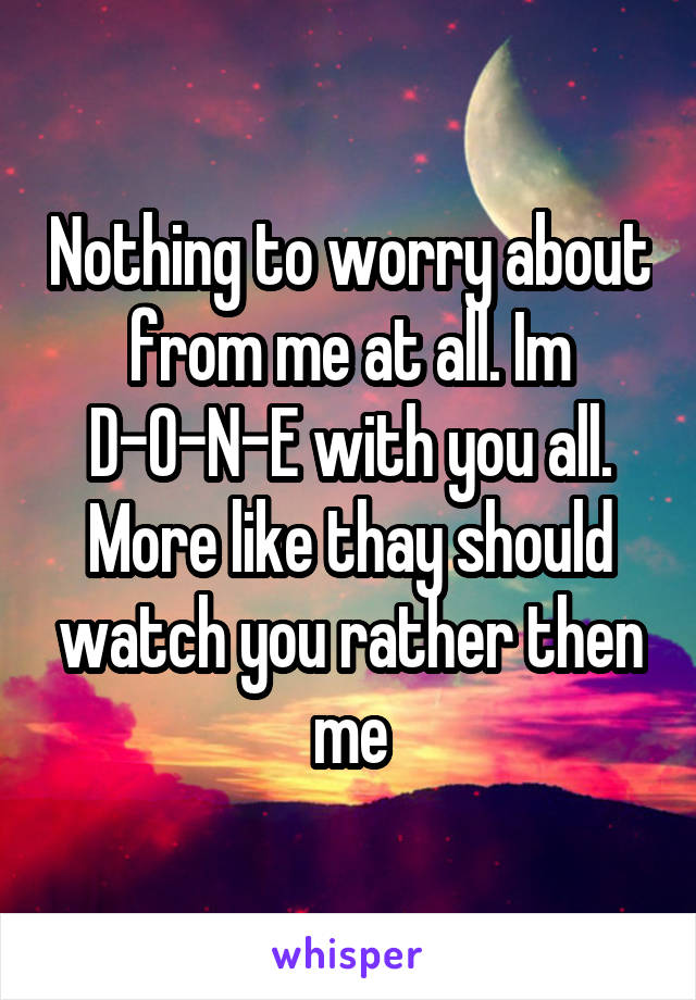Nothing to worry about from me at all. Im D-O-N-E with you all. More like thay should watch you rather then me