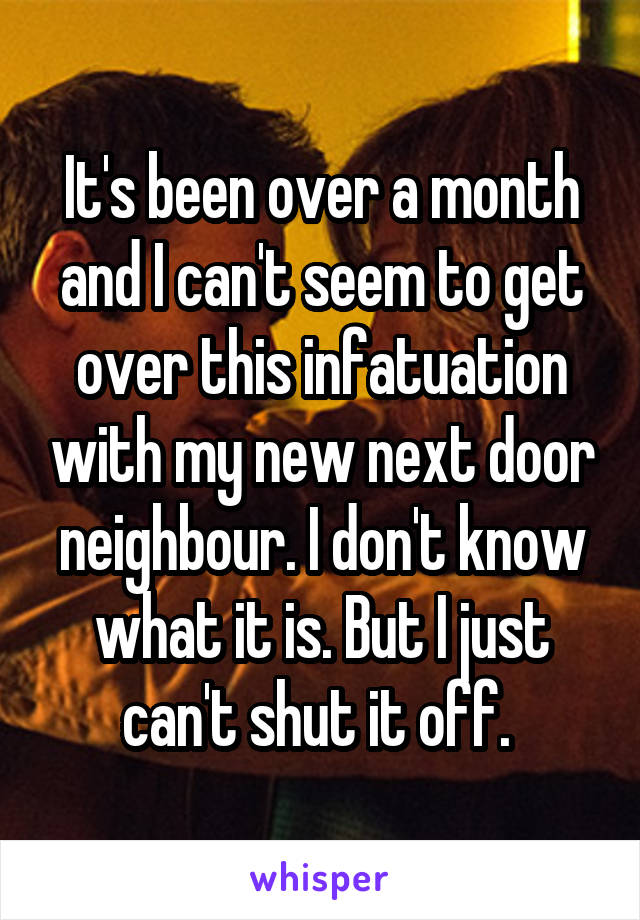It's been over a month and I can't seem to get over this infatuation with my new next door neighbour. I don't know what it is. But I just can't shut it off.