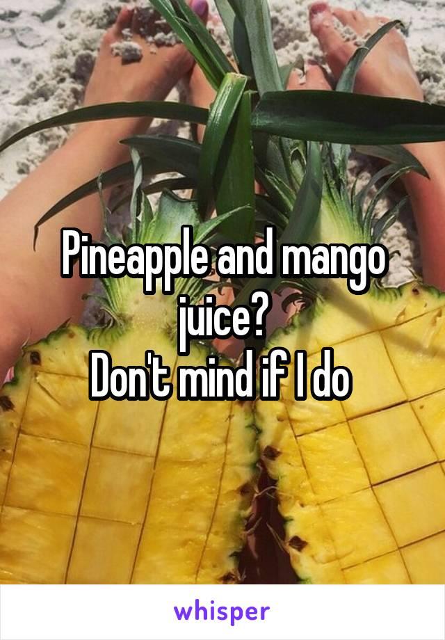 Pineapple and mango juice? Don't mind if I do