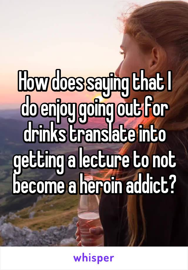 How does saying that I do enjoy going out for drinks translate into getting a lecture to not become a heroin addict?