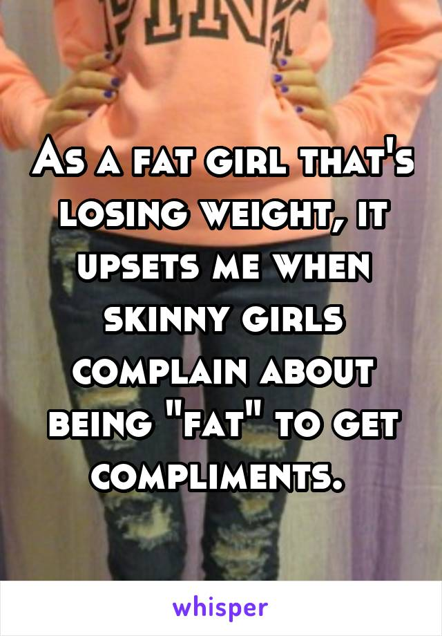 """As a fat girl that's losing weight, it upsets me when skinny girls complain about being """"fat"""" to get compliments."""