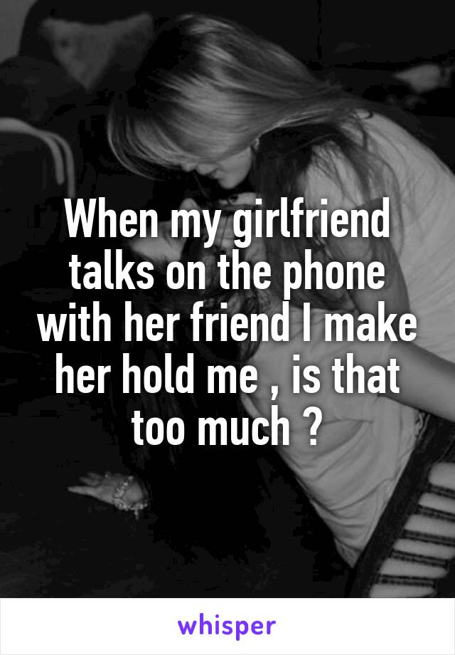 When my girlfriend talks on the phone with her friend I make her hold me , is that too much ?